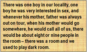 Quote: There was one boy in our locality, one boy he was very interested in sex, and whenever his mother, father was always out on tour, when his mother would go somewhere, he would call all of us, there would be about eight or nine people in the room – there was a room and we used to play dark room.