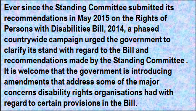 Quote: Ever since the Standing Committee submitted its recommendations in May 2015 on the Rights of Persons with Disabilities Bill, 2014, a phased countrywide campaign urged the government to clarify its stand with regard to the Bill and recommendations made by the Standing Committee . It is welcome that the government is introducing amendments that address some of the major concerns disability rights organisations had with regard to certain provisions in the Bill.