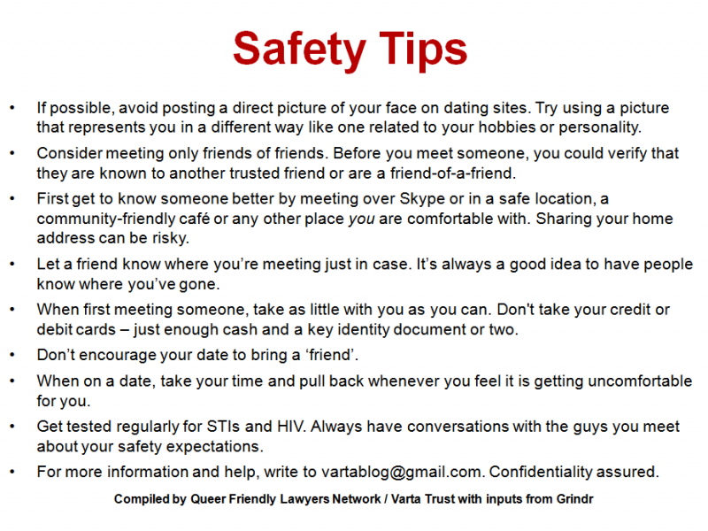 Artwork text: Safety tips: If possible, avoid posting a direct picture of your face on dating sites – try using a picture that represents you in a different way like one related to your hobbies or personality; consider meeting only friends of friends – before you meet someone, you could verify that they are known to another trusted friend or are a friend-of-a-friend; first get to know someone better by meeting over Skype or in a safe location, a community-friendly café or any other place 'you' are comfortable with – sharing your home address can be risky; let a friend know where you're meeting just in case – it's always a good idea to have people know where you've gone; when first meeting someone, take as little with you as you can – don't take your credit or debit cards – just enough cash and a key identity document or two; don't encourage your date to bring a 'friend'; when on a date, take your time and pull back whenever you feel it is getting uncomfortable for you; get tested regularly for STIs and HIV – always have conversations with the guys you meet about your safety expectations; for more information and help, write to vartablog@gmail.com. Confidentiality assured. Compiled by Queer Friendly Lawyers Network / Varta Trust with inputs from Grindr