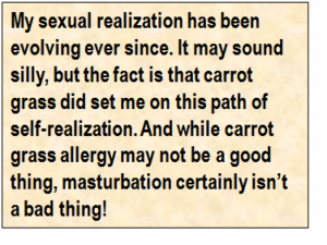 Quote: My sexual realization has been evolving ever since. It may sound silly, but the fact is that carrot grass did set me on this path of self-realization. And while carrot grass allergy may not be a good thing, masturbation certainly isn't a bad thing!