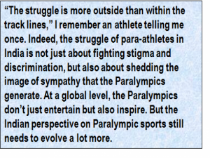 "Quote: ""The struggle is more outside than within the track lines,"" I remember an athlete telling me once. Indeed, the struggle of para-athletes in India is not just about fighting stigma and discrimination, but also about shedding the image of sympathy that the Paralympics generate. At a global level, the Paralympics don't just entertain but also inspire. But the Indian perspective on Paralympic sports still needs to evolve a lot more."
