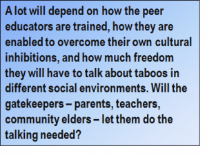 Quote: A lot will depend on how the peer educators are trained, how they are enabled to overcome their own cultural inhibitions, and how much freedom they will have to talk about taboos in different social environments. Will the gatekeepers – parents, teachers, community elders – let them do the talking needed?
