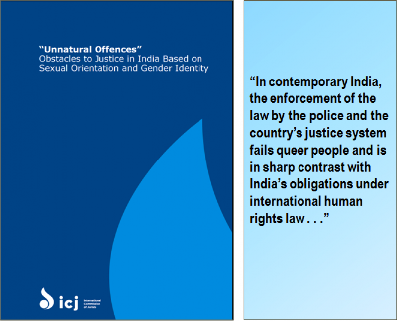 "Graphic shows the cover of the report talked about in this article. It is titled '""Unnatural Offences"" – Obstacles to Justice in India Based on Sexual Orientation and Gender Identity'. The cover is deep blue in colour with a patch of lighter blue stylized like a tear falling – this is to the right corner of the cover. The title on the top and the International Commission of Jurists logo at the bottom of the cover are in white. The logo says ""ICJ"" in lower case – it has a lamp like icon to the left and the full name of the organization to the right. To the right of the cover is a box with a quote from the report. It reads: ""In contemporary India, the enforcement of the law by the police and the country's justice system fails queer people and is in sharp contrast with India's obligations under international human rights law . . ."""