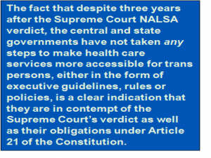 Quote: The fact that despite three years after the Supreme Court NALSA verdict, the central and state governments have not taken 'any' steps to make health care services more accessible for trans persons, either in the form of executive guidelines, rules or policies, is a clear indication that they are in contempt of the Supreme Court's verdict as well as their obligations under Article 21 of the Constitution.