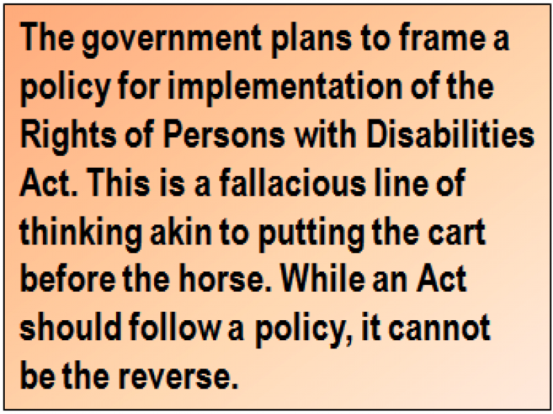 Quote: The government plans to frame a policy for implementation of the Rights of Persons with Disabilities Act. This is a fallacious line of thinking akin to putting the cart before the horse. While an Act should follow a policy, it cannot be the reverse.