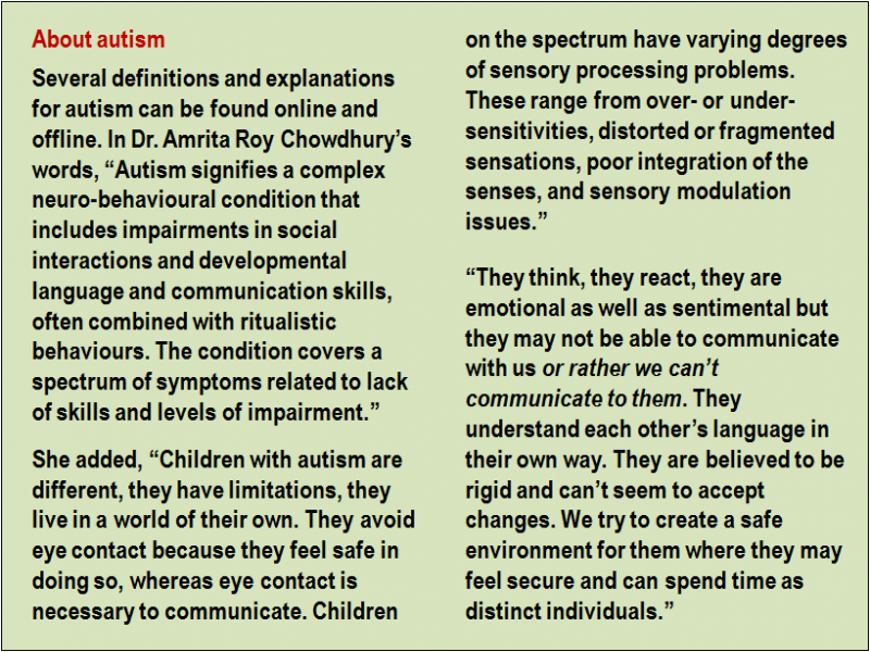 """Inset: About autism: Several definitions and explanations for autism can be found online and offline. In Dr. Amrita Roy Chowdhury's words, """"Autism signifies a complex neuro-behavioural condition that includes impairments in social interactions and developmental language and communication skills, often combined with ritualistic behaviours. The condition covers a spectrum of symptoms related to lack of skills and levels of impairment."""" She added, """"Children with autism are different, they have limitations, they live in a world of their own. They avoid eye contact because they feel safe in doing so, whereas eye contact is necessary to communicate. Children on the spectrum have varying degrees of sensory processing problems. These range from over- or under-sensitivities, distorted or fragmented sensations, poor integration of the senses, and sensory modulation issues."""" """"They think, they react, they are emotional as well as sentimental but they may not be able to communicate with us or rather we can't communicate to them. They understand each other's language in their own way. They are believed to be rigid and can't seem to accept changes. We try to create a safe environment for them where they may feel secure and can spend time as distinct individuals."""""""