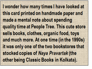 Quote: I wonder how many times I have looked at this card printed on handmade paper and made a mental note about spending quality time at People Tree. This cute store sells books, clothes, organic food, toys and much more. At one time (in the 1990s) it was only one of the two bookstores that stocked copies of 'Naya Pravartak' (the other being Classic Books in Kolkata).