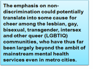Quote: The emphasis on non-discrimination could potentially translate into some cause for cheer among the lesbian, gay, bisexual, transgender, intersex and other queer (LGBTIQ) communities, who have thus far been largely beyond the ambit of mainstream mental health services even in metro cities.