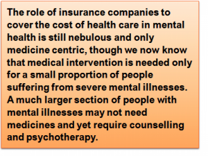 Quote: The role of insurance companies to cover the cost of health care in mental health is still nebulous and only medicine centric, though we now know that medical intervention is needed only for a small proportion of people suffering from severe mental illnesses. A much larger section of people with mental illnesses may not need medicines and yet require counselling and psychotherapy.