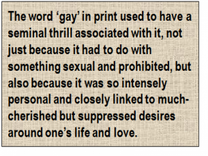 Quote: The word 'gay' in print used to have a seminal thrill associated with it, not just because it had to do with something sexual and prohibited, but also because it was so intensely personal and closely linked to much-cherished but suppressed desires around one's life and love.