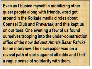 Quote: Even as I busied myself in mobilizing other queer people along with friends, word got around in the Kolkata media circles about Counsel Club and 'Pravartak', and this kept us on our toes. One evening a few of us found ourselves trooping into the under-construction office of the now defunct 'Amrita Bazar Patrika' for an interview. The newspaper was on a revival path of sorts against all odds and I felt a vague sense of solidarity with them.