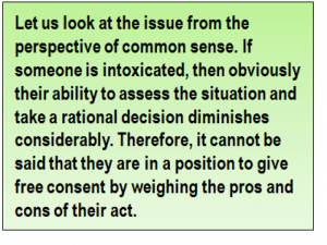 Quote: Let us look at the issue from the perspective of common sense. If someone is intoxicated, then obviously their ability to assess the situation and take a rational decision diminishes considerably. Therefore, it cannot be said that they are in a position to give free consent by weighing the pros and cons of their act.