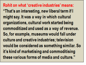 "Inset: Rohit on what 'creative industries' means: ""That's an interesting, new liberal term if I might say. It was a way in which cultural organizations, cultural work started being commoditized and used as a way of revenue. So, for example, museums would fall under culture and creative industries; television would be considered as something similar. So it's kind of marketising and commoditising these various forms of media and culture."""