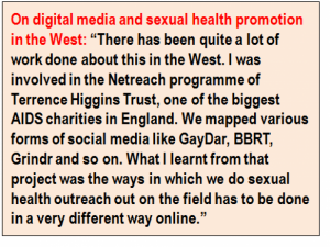 "Inset: On digital media and sexual health promotion in the West: ""There has been quite a lot of work done about this in the West. I was involved in the Netreach programme of Terrence Higgins Trust, one of the biggest AIDS charities in England. We mapped various forms of social media like GayDar, BBRT, Grindr and so on. What I learnt from that project was the ways in which we do sexual health outreach out on the field has to be done in a very different way online."""