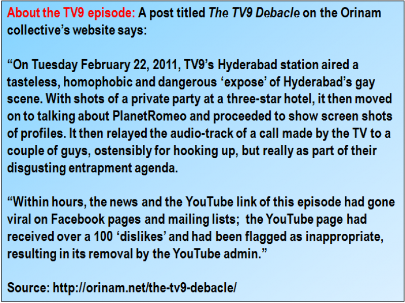 "Inset: About the TV9 episode: A post titled 'The TV9 Debacle' on the Orinam collective's website says: ""On Tuesday February 22, 2011, TV9's Hyderabad station aired a tasteless, homophobic and dangerous 'expose' of Hyderabad's gay scene. With shots of a private party at a three-star hotel, it then moved on to talking about PlanetRomeo and proceeded to show screen shots of profiles. It then relayed the audio-track of a call made by the TV to a couple of guys, ostensibly for hooking up, but really as part of their disgusting entrapment agenda. Within hours, the news and the YouTube link of this episode had gone viral on Facebook pages and mailing lists; the YouTube page had received over a 100 'dislikes' and had been flagged as inappropriate, resulting in its removal by the YouTube admin."" Source: http://orinam.net/the-tv9-debacle/"