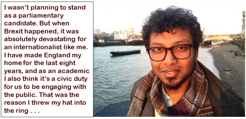 """This first (main) photograph shows a bespectacled and curly haired Dr. Rohit K. Dasgupta smiling into the camera. It is daytime, and the photograph has been taken outdoors. Behind Dr. Rohit K. Dasgupta the river Thames and a few buildings of London can be seen. There is a bridge across the river and a small ship in the waters. Towards the right, a few people are walking on a rather gravelly river bank. Dr. Rohit K. Dasgupta is wearing a brown jacket and a scarf with a checks print. The photograph is accompanied by a quote of Dr. Rohit K. Dasgupta, which says: """"I wasn't planning to stand as a parliamentary candidate. But when Brexit happened, it was absolutely devastating for an internationalist like me. I have made England my home for the last eight years, and as an academic I also think it's a civic duty for us to be engaging with the public. That was the reason I threw my hat into the ring . . ."""" Photo courtesy Dr. Rohit K. Dasgupta"""