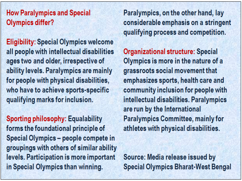 Inset: How Paralympics and Special Olympics differ? Eligibility: Special Olympics welcome all people with intellectual disabilities ages two and older, irrespective of ability levels. Paralympics are mainly for people with physical disabilities, who have to achieve sports-specific qualifying marks for inclusion. Sporting philosophy: Equalability forms the foundational principle of Special Olympics – people compete in groupings with others of similar ability levels. Participation is more important in Special Olympics than winning. Paralympics, on the other hand, lay considerable emphasis on a stringent qualifying process and competition. Organizational structure: Special Olympics is more in the nature of a grassroots social movement that emphasizes sports, health care and community inclusion for people with intellectual disabilities. Paralympics are run by the International Paralympics Committee, mainly for athletes with physical disabilities. Source: Media release issued by Special Olympics Bharat-West Bengal