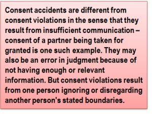 Quote: Consent accidents are different from consent violations in the sense that they result from insufficient communication – consent of a partner being taken for granted is one such example. They may also be an error in judgment because of not having enough or relevant information. But consent violations result from one person ignoring or disregarding another person's stated boundaries.