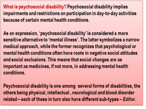 Inset: What is psychosocial disability? Psychosocial disability implies impairments and restrictions on participation in day-to-day activities because of certain mental health conditions. As an expression, 'psychosocial disability' is considered a more sensitive alternative to 'mental illness'. The latter symbolizes a narrow medical approach, while the former recognizes that psychological or mental health conditions often have roots in negative social attitudes and social exclusions. This means that social changes are as important as medicines, if not more, in addressing mental health conditions. Psychosocial disability is one among several forms of disabilities, the others being physical, intellectual , neurological and blood disorder related – each of these in turn also have different sub-types – Editor.
