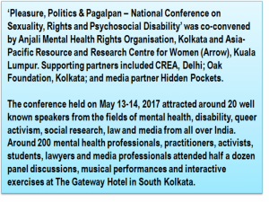 Inset: 'Pleasure, Politics & Pagalpan – National Conference on Sexuality, Rights and Psychosocial Disability' was co-convened by Anjali Mental Health Rights Organisation, Kolkata and Asia-Pacific Resource and Research Centre for Women (Arrow), Kuala Lumpur. Supporting partners included CREA, Delhi; Oak Foundation, Kolkata; and media partner Hidden Pockets. The conference held on May 13-14, 2017 attracted around 20 well known speakers from the fields of mental health, disability, queer activism, social research, law and media from all over India. Around 200 mental health professionals, practitioners, activists, students, lawyers and media professionals attended half a dozen panel discussions, musical performances and interactive exercises at The Gateway Hotel in South Kolkata.
