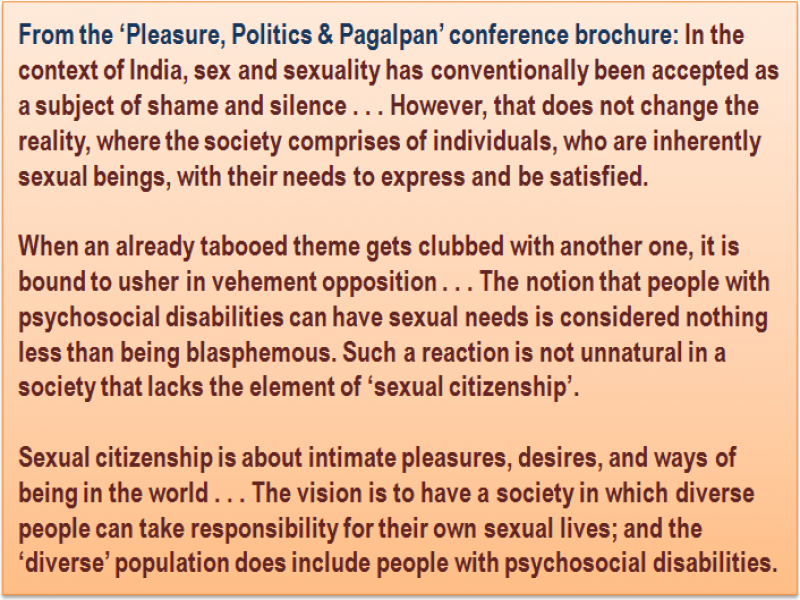 Inset: From the 'Pleasure, Politics & Pagalpan' conference brochure: In the context of India, sex and sexuality has conventionally been accepted as a subject of shame and silence . . . However, that does not change the reality, where the society comprises of individuals, who are inherently sexual beings, with their needs to express and be satisfied. When an already tabooed theme gets clubbed with another one, it is bound to usher in vehement opposition . . . The notion that people with psychosocial disabilities can have sexual needs is considered nothing less than being blasphemous. Such a reaction is not unnatural in a society that lacks the element of 'sexual citizenship'. Sexual citizenship is about intimate pleasures, desires, and ways of being in the world . . . The vision is to have a society in which diverse people can take responsibility for their own sexual lives; and the 'diverse' population does include people with psychosocial disabilities.