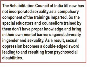 Quote: The Rehabilitation Council of India till now has not incorporated sexuality as a compulsory component of the trainings imparted. So the special educators and counsellors trained by them don't have proper knowledge and bring in their own mental barriers against diversity in gender and sexuality. As a result, sexual oppression becomes a double-edged sword leading to and resulting from psychosocial disabilities.