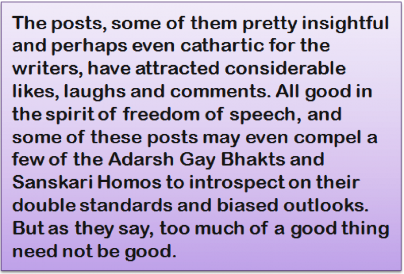 Quote: The posts, some of them pretty insightful and perhaps even cathartic for the writers, have attracted considerable likes, laughs and comments. All good in the spirit of freedom of speech, and some of these posts may even compel a few of the Adarsh Gay Bhakts and Sanskari Homos to introspect on their double standards and biased outlooks. But as they say, too much of a good thing need not be good.
