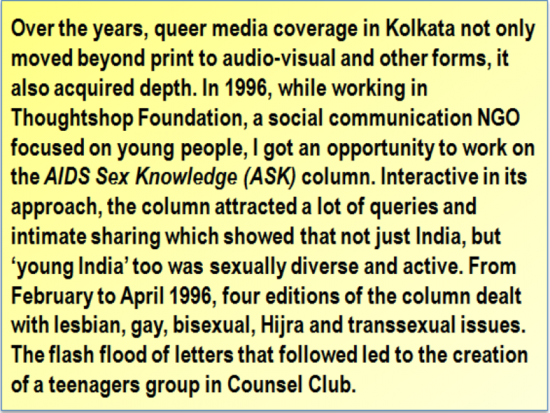 Quote: Over the years, queer media coverage in Kolkata not only moved beyond print to audio-visual and other forms, it also acquired depth. In 1996, while working in Thoughtshop Foundation, a social communication NGO focused on young people, I got an opportunity to work on the 'AIDS Sex Knowledge' (ASK) column. Interactive in its approach, the column attracted a lot of queries and intimate sharing which showed that not just India, but 'young India' too was sexually diverse and active. From February to April 1996, four editions of the column dealt with lesbian, gay, bisexual, Hijra and transsexual issues. The flash flood of letters that followed led to the creation of a teenagers group in Counsel Club.