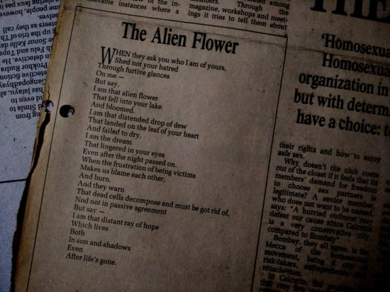 "This photograph displays the text of a poem titled 'The Alien Flower' first published in queer journal 'Pravartak' and republished in an article 'Coming Out of the Purdah' in 'The Statesman' in December 1995. The poem, written by a key Counsel Club member, inspired a ballet of the same name on same-sex love produced by Sapphire Creations Dance Workshop, Kolkata in 1996. The poem read as follows: ""When they ask you who I am of yours, shed not your hatred – through furtive glances – on me – but say, I am that alien flower – that fell into your lake – and bloomed. I am that distended drop of dew – that landed on the leaf of your heart – and failed to dry. I am the dream – that lingered in your eyes – even after the night passed on. When the frustration of being victims – makes us blame each other, and burn, and they warn – that dead cells decompose and must be got rid of, nod not in passive agreement – but say – I am that distant ray of hope – which lives – both – in sun and shadows – even – after life's gone"". Photo credit: Pawan Dhall"