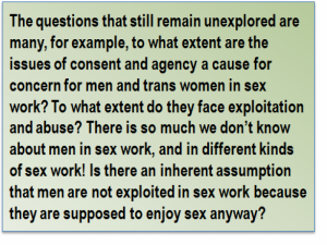Quote: The questions that still remain unexplored are many, for example, to what extent are the issues of consent and agency a cause for concern for men and trans women in sex work? To what extent do they face exploitation and abuse? There is so much we don't know about men in sex work, and in different kinds of sex work! Is there an inherent assumption that men are not exploited in sex work because they are supposed to enjoy sex anyway?
