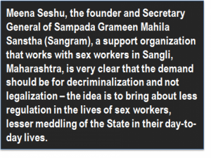 Quote: Meena Seshu, the founder and Secretary General of Sampada Grameen Mahila Sanstha (Sangram), a support organization that works with sex workers in Sangli, Maharashtra, is very clear that the demand should be for decriminalization and not legalization – the idea is to bring about less regulation in the lives of sex workers, lesser meddling of the State in their day-to-day lives.