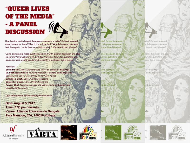 "This artwork shows the poster of the 4th birthday event of 'Varta' webzine to be held on August 5, 2017 at the Alliance Francaise du Bengale's premises on Park Street in Kolkata. The foundation day falls on August 1. The poster headline says: ""Queer Lives of the Media: A Panel Discussion"". Next to it is the graphic of a handheld loudspeaker. The text of the poster says: ""How has the media helped the queer movements in India? Or has it created more barriers for them? What if it has done both? Why did queer movements feel the urge to create their own media content? What are those histories? Come and explore these questions and more with a panel discussion and also celebrate 'Varta' webzine's 4th birthday! Varta is a forum for publishing and advocacy work around gender and sexuality, in particular queer issues. Panellists: Soumitra Das, senior journalist who writes on culture and heritage; Dr. Subhagata Ghosh, founding member of Sappho and Sappho for Equality, and Editor, 'Swakanthe' (In Her Own Voice); Sukhdeep Singh, Editor, 'Gaylaxy Magazine'; Sanjoy Kr. Gayen, Editor, 'Dream News'; and Pawan Dhall, founding member and Editor, 'Varta'. Date: August 5, 2017. Time: 7:30 pm onwards. Venue: Alliance Francaise du Bengale, Park Mansion, 57A, Kolkata 700 016. Light refreshments will be served post discussion."" The visual in the background over which the text is printed shows a newspaper clipping from an article titled 'Sad to Be Gay' published in 'The Statesman' in the early 1990s. A sketch of two women holding hands and sitting close to each other can be seen in the article, but the text is faded out. The article was sourced from the Counsel Club Archives maintained by Varta Trust. At the bottom of the poster are the logos of the event organizers – Alliance Francaise du Bengale, Varta Trust, Kinky Collective and Kolkata Rainbow Pride Festival. Artwork credit: Alliance Francaise du Bengale."