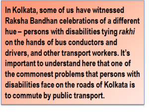 Quote: In Kolkata, some of us have witnessed Raksha Bandhan celebrations of a different hue – persons with disabilities tying 'rakhi' on the hands of bus conductors and drivers, and other transport workers. It's important to understand here that one of the commonest problems that persons with disabilities face on the roads of Kolkata is to commute by public transport.