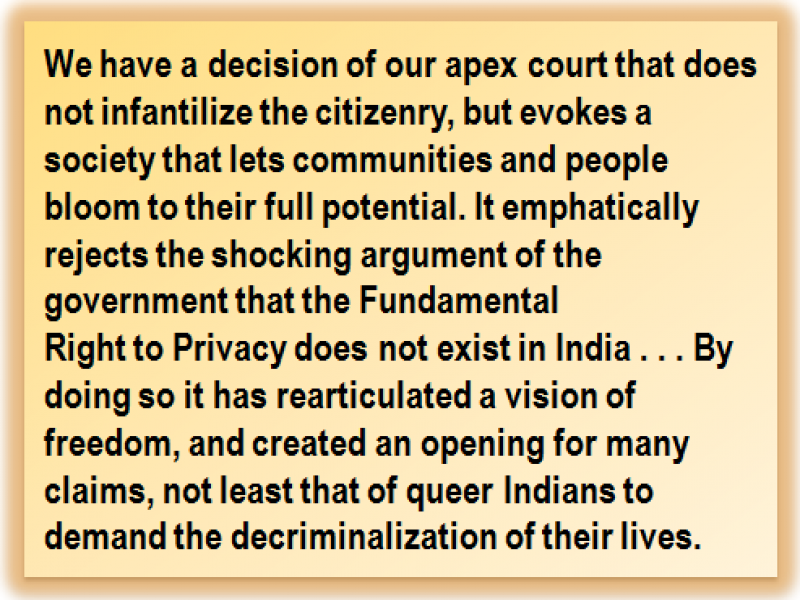Quote: We have a decision of our apex court that does not infantilize the citizenry, but evokes a society that lets communities and people bloom to their full potential. It emphatically rejects the shocking argument of the government that the Fundamental Right to Privacy does not exist in India . . . By doing so it has rearticulated a vision of freedom, and created an opening for many claims, not least that of queer Indians to demand the decriminalization of their lives.