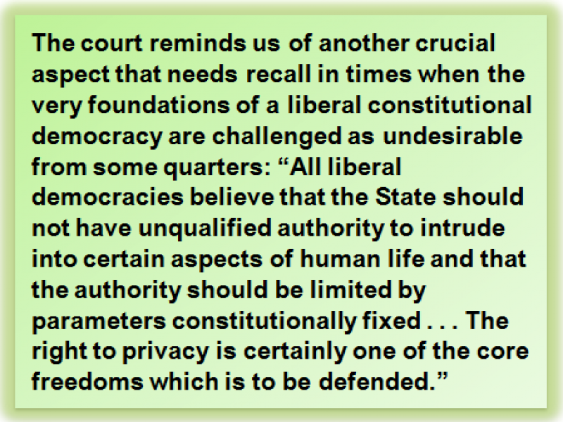 "Quote: The court reminds us of another crucial aspect that needs recall in times when the very foundations of a liberal constitutional democracy are challenged as undesirable from some quarters: ""All liberal democracies believe that the State should not have unqualified authority to intrude into certain aspects of human life and that the authority should be limited by parameters constitutionally fixed . . . The right to privacy is certainly one of the core freedoms which is to be defended."""