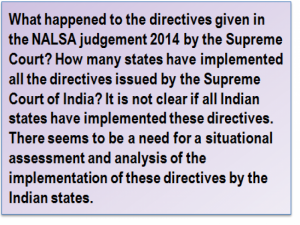 Quote: What happened to the directives given in the NALSA judgement 2014 by the Supreme Court? How many states have implemented all the directives issued by the Supreme Court of India? It is not clear if all Indian states have implemented these directives. There seems to be a need for a situational assessment and analysis of the implementation of these directives by the Indian states.
