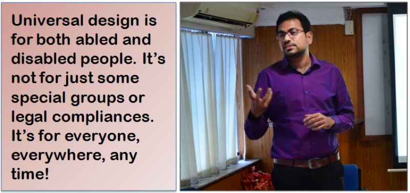 "The photograph shows Prof. Mainak Ghosh of the architecture department of Jadavpur University speaking during a presentation on universal design at a workshop on gender and disability. The photograph is accompanied by a quote from Prof. Mainak Ghosh: ""Universal design is for both abled and disabled people. It's not for just some special groups or legal compliances. It's for everyone, everywhere, any time!"" The workshop was organized by Sruti Disability Rights Centre in Kolkata in June 2017. Prof. Mainak Ghosh is standing and making a gesture with his hands to emphasize a point. He is quite tall, spectacled, and dressed in violet shirt, black trousers and brown belt. Behind him can be seen curtains, an air-conditioner and parts of a white board and a screen. Photo courtesy: Sruti Disability Rights Centre."