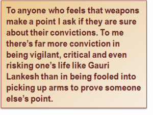Quote: To anyone who feels that weapons make a point I ask if they are sure about their convictions. To me there's far more conviction in being vigilant, critical and even risking one's life like Gauri Lankesh than in being fooled into picking up arms to prove someone else's point.
