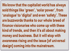 Quote: We know that the capitalist world has always sold things like 'green', 'solar power', from 'analogue' to 'digital' and even 'safety'. These are buzzwords thanks to our whole breed of finance visionaries who come up with these kind of trends, and then it's all about making money and business. But it will stop with awareness rising and the issue [of universal design] coming into the mainstream.