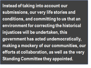 Quote: Instead of taking into account our submissions, our very life stories and conditions, and committing to us that an environment for correcting the historical injustices will be undertaken, this government has acted undemocratically, making a mockery of our communities, our efforts at collaboration, as well as the very Standing Committee they appointed.
