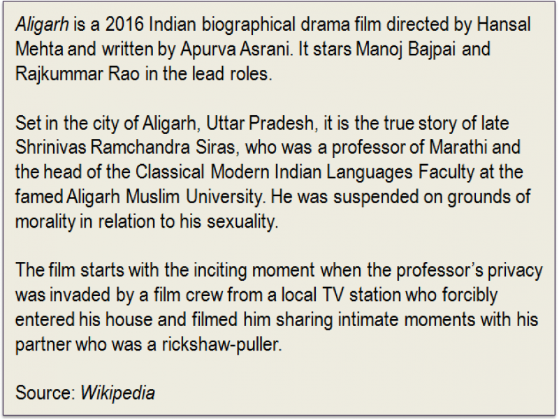 Inset: 'Aligarh' is a 2016 Indian biographical drama film directed by Hansal Mehta and written by Apurva Asrani. It stars Manoj Bajpai and Rajkummar Rao in the lead roles. Set in the city of Aligarh, Uttar Pradesh, it is the true story of late Shrinivas Ramchandra Siras, who was a professor of Marathi and the head of the Classical Modern Indian Languages Faculty at the famed Aligarh Muslim University. He was suspended on grounds of morality in relation to his sexuality. The film starts with the inciting moment when the professor's privacy was invaded by a film crew from a local TV station who forcibly entered his house and filmed him sharing intimate moments with his partner who was a rickshaw-puller. Source: 'Wikipedia'