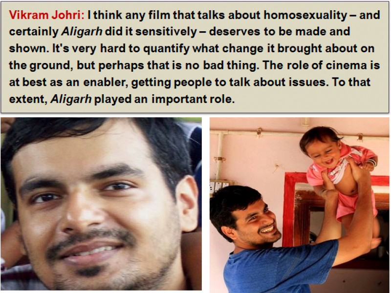 "This graphic is a combination of a text box and two photographs below it. The text is a quote from writer Vikram Johri: ""I think any film that talks about homosexuality – and certainly 'Aligarh' did it sensitively – deserves to be made and shown. It's very hard to quantify what change it brought about on the ground, but perhaps that is no bad thing. The role of cinema is at best as an enabler, getting people to talk about issues. To that extent, 'Aligarh' played an important role."" The first photograph is a face shot of a smiling Vikram Johri. The second shows a laughing Vikram Johri playing with a toddler who he has lifted high in his arms; the toddler is also in splits. They are inside a room in a house. Photos courtesy: Vikram Johri"