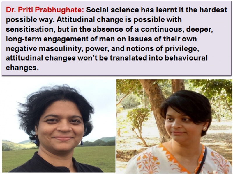 "This graphic is a combination of a text box and two photographs below it. The text is a quote from mental health practitioner Dr. Priti Prabhughate: ""Social science has learnt it the hardest possible way. Attitudinal change is possible with sensitisation, but in the absence of a continuous, deeper, long-term engagement of men on issues of their own negative masculinity, power, and notions of privilege, attitudinal changes won't be translated into behavioural changes."" The first photograph shows Dr. Priti Prabhughate's smiling face against the backdrop of green fields, trees, hills and an open sky. The second is a close up shot of Dr. Priti Prabhughate standing in a sunlit garden with trees in the background. Photos courtesy: Dr. Priti Prabhughate"