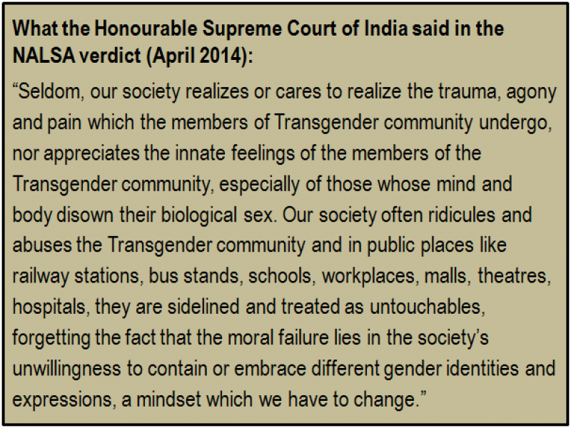 "Inset: What the Honourable Supreme Court of India said in the NALSA verdict (April 2014): ""Seldom, our society realizes or cares to realize the trauma, agony and pain which the members of Transgender community undergo, nor appreciates the innate feelings of the members of the Transgender community, especially of those whose mind and body disown their biological sex. Our society often ridicules and abuses the Transgender community and in public places like railway stations, bus stands, schools, workplaces, malls, theatres, hospitals, they are sidelined and treated as untouchables, forgetting the fact that the moral failure lies in the society's unwillingness to contain or embrace different gender identities and expressions, a mindset which we have to change."""
