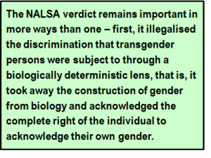 Quote: The NALSA verdict remains important in more ways than one – first, it illegalised the discrimination that transgender persons were subject to through a biologically deterministic lens, that is, it took away the construction of gender from biology and acknowledged the complete right of the individual to acknowledge their own gender.