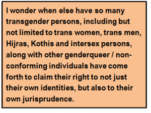 Quote: I wonder when else have so many transgender persons, including but not limited to trans women, trans men, Hijras, Kothis and intersex persons, along with other genderqueer / non-conforming individuals have come forth to claim their right to not just their own identities, but also to their own jurisprudence.
