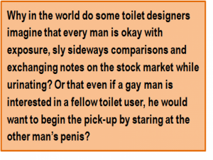 Quote: Why in the world do some toilet designers imagine that every man is okay with exposure, sly sideways comparisons and exchanging notes on the stock market while urinating? Or that even if a gay man is interested in a fellow toilet user, he would want to begin the pick-up by staring at the other man's penis?