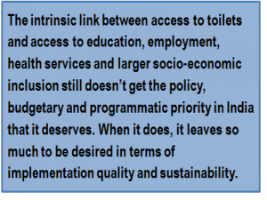 Quote: The intrinsic link between access to toilets and access to education, employment, health services and larger socio-economic inclusion still doesn't get the policy, budgetary and programmatic priority in India that it deserves. When it does, it leaves so much to be desired in terms of implementation quality and sustainability.