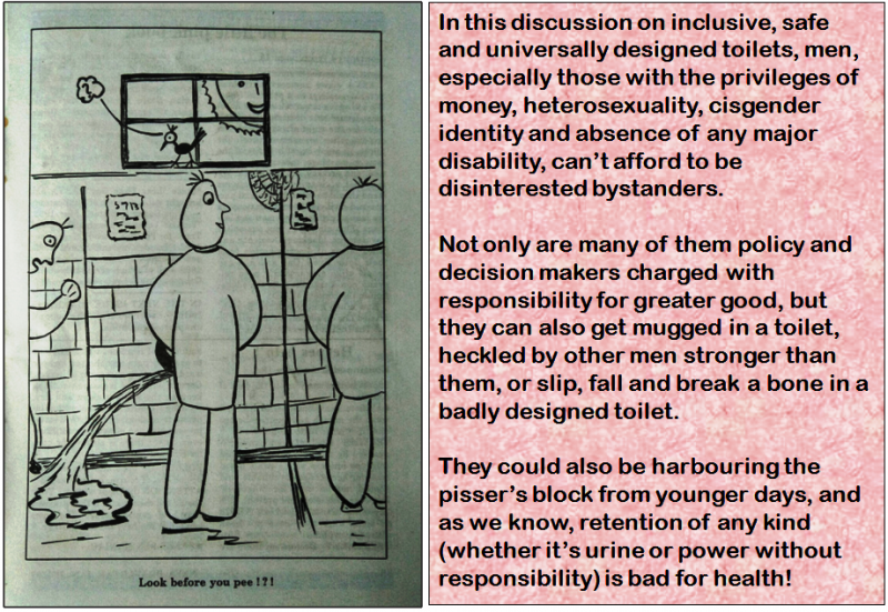 "The graphic shows an illustration, which is captioned ""Look before you pee!?!"" It is borrowed from a cartoon series published in the January to July 1997 issue of 'Naya Pravartak', a queer journal published in the 1990s by Counsel Club, one of India's earliest queer support groups (1993-2002). The cartoon, done in an exaggerated style, shows a man using a urinal in a public toilet. The man is looking to his right towards a second man in the adjacent urinal. Distracted, the first man doesn't realize that he has not been aiming right and has splashed on a third man to his left. The third man is aghast, but the first man remains oblivious. The cartoon also shows a little birdie sitting on a window ledge above the urinals and looking down with a puzzled expression, while the sun outside is peering in and having a good laugh at the comedy of errors inside the toilet. The cartoon artwork (done with black ink on paper) was by Ranjan, while the ideas thinktank behind the cartoons consisted of Navonil, Pawan, Peter, Rana, Shane and other members and friends of Counsel Club. The illustration is accompanied by a quote from the article text that says: ""In this discussion on inclusive, safe and universally designed toilets, men, especially those with the privileges of money, heterosexuality, cisgender identity and absence of any major disability, can't afford to be disinterested bystanders. Not only are many of them policy and decision makers charged with responsibility for greater good, but they can also get mugged in a toilet, heckled by other men stronger than them, or slip, fall and break a bone in a badly designed toilet. They could also be harbouring the pisser's block from younger days, and as we know, retention of any kind (whether it's urine or power without responsibility) is bad for health!"""