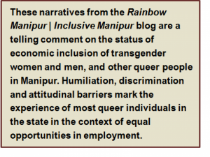 Quote: These narratives from the 'Rainbow Manipur | Inclusive Manipur' blog are a telling comment on the status of economic inclusion of transgender women and men, and other queer people in Manipur. Humiliation, discrimination and attitudinal barriers mark the experience of most queer individuals in the state in the context of equal opportunities in employment.